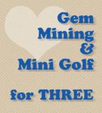 Three for Gem Mining & Mini Golf (Retail: $67.50)
